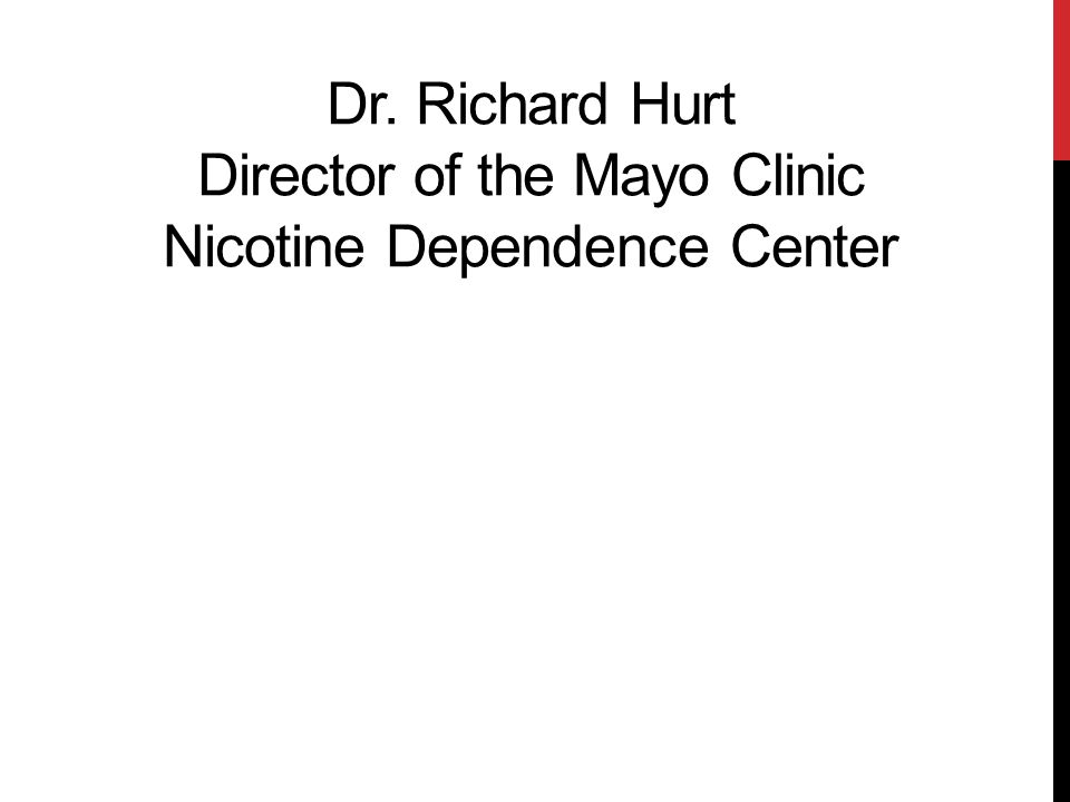 Dr. Richard Hurt Director of the Mayo Clinic Nicotine Dependence Center