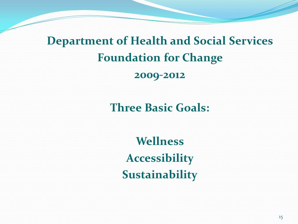 Department of Health and Social Services Foundation for Change 2009-2012 Three Basic Goals: Wellness Accessibility Sustainability 15