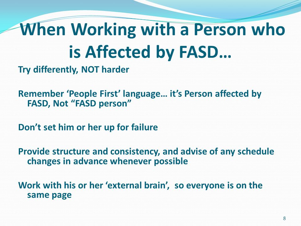When Working with a Person who is Affected by FASD… Try differently, NOT harder Remember 'People First' language… it's Person affected by FASD, Not FASD person Don't set him or her up for failure Provide structure and consistency, and advise of any schedule changes in advance whenever possible Work with his or her 'external brain', so everyone is on the same page 8