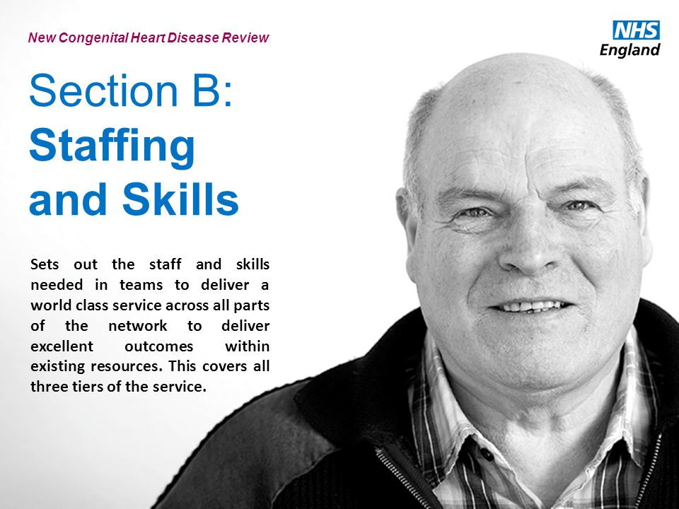Section B: Staffing and Skills New Congenital Heart Disease Review Sets out the staff and skills needed in teams to deliver a world class service across all parts of the network to deliver excellent outcomes within existing resources.