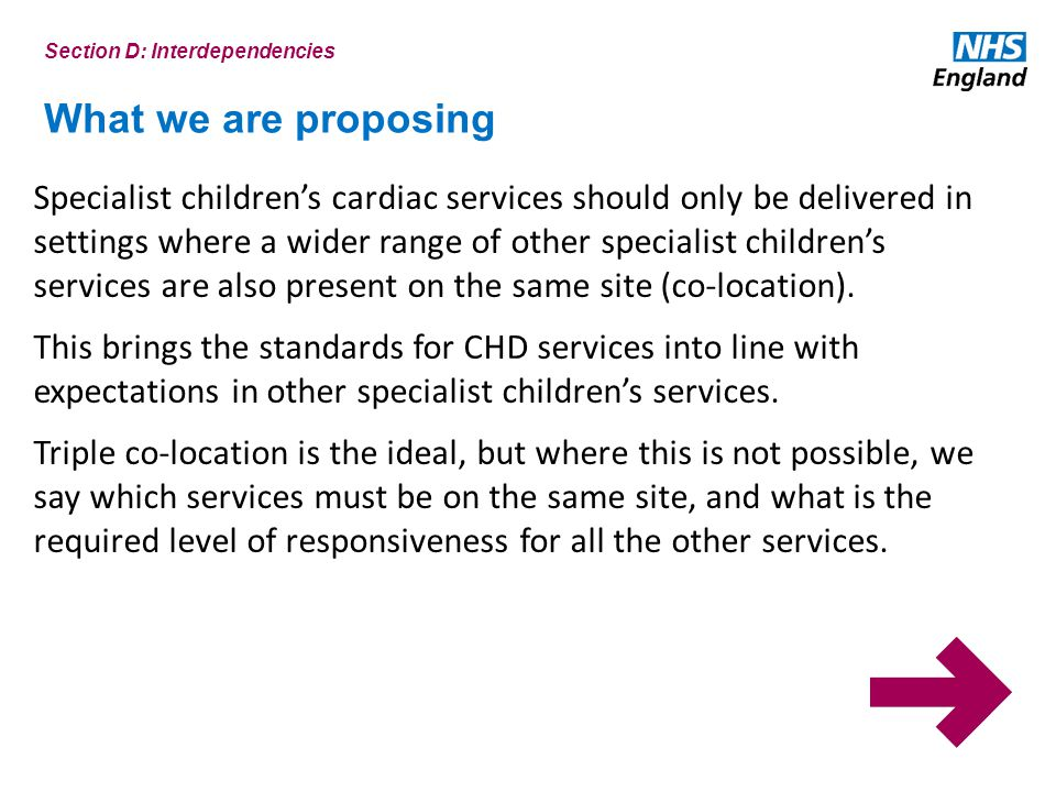 What we are proposing Specialist children's cardiac services should only be delivered in settings where a wider range of other specialist children's services are also present on the same site (co-location).