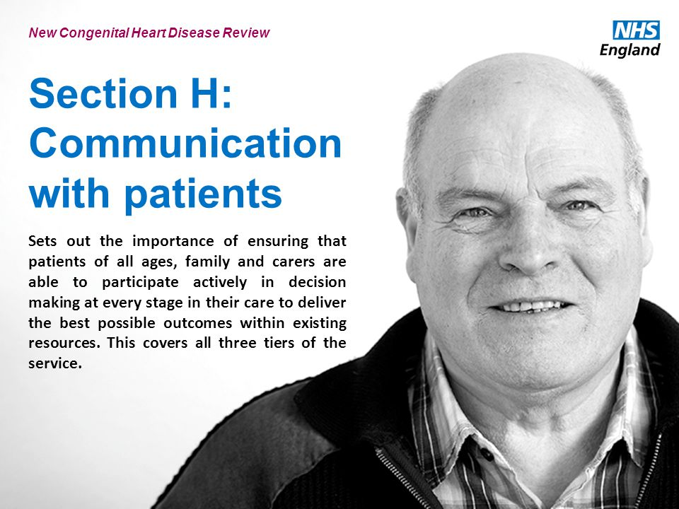 Section H: Communication with patients New Congenital Heart Disease Review Sets out the importance of ensuring that patients of all ages, family and carers are able to participate actively in decision making at every stage in their care to deliver the best possible outcomes within existing resources.