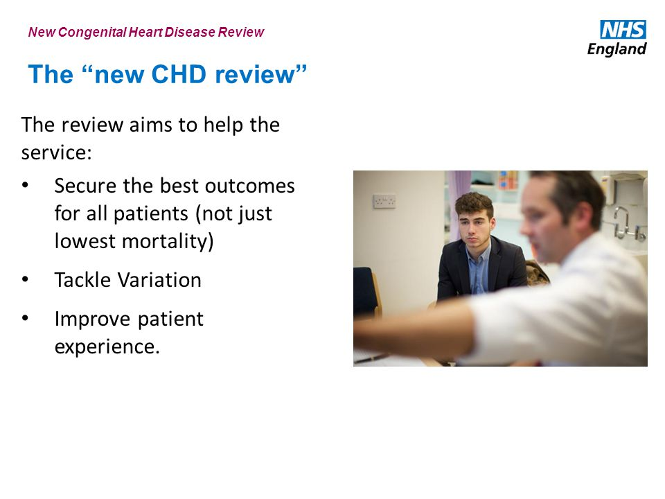The new CHD review The review aims to help the service: Secure the best outcomes for all patients (not just lowest mortality) Tackle Variation Improve patient experience.