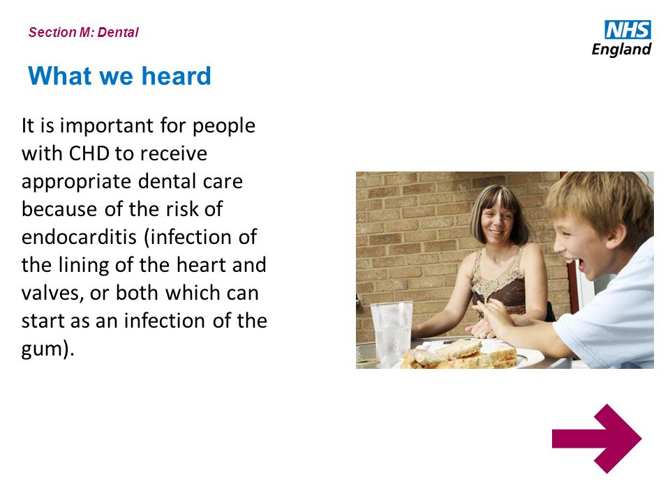 What we heard Section M: Dental It is important for people with CHD to receive appropriate dental care because of the risk of endocarditis (infection of the lining of the heart and valves, or both which can start as an infection of the gum).