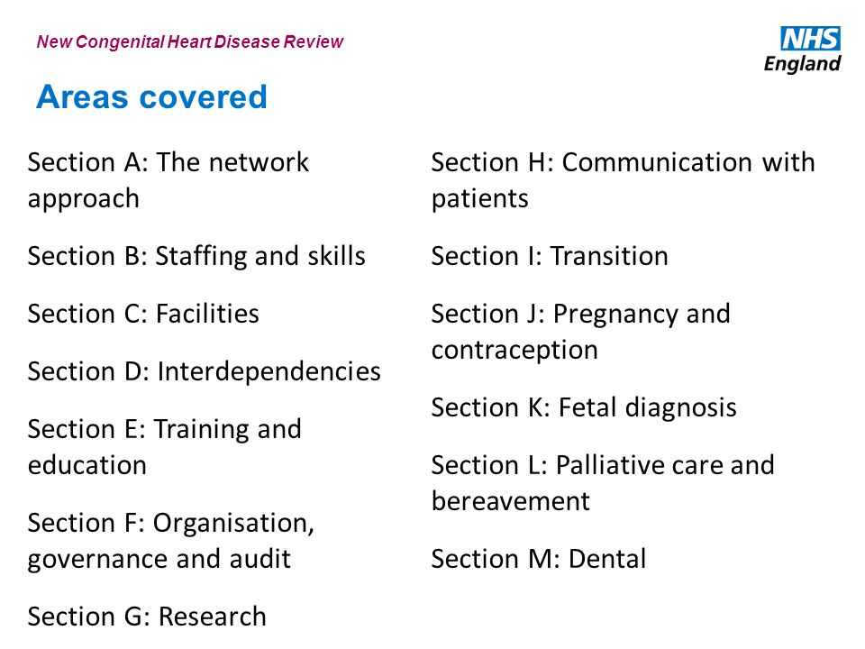 Areas covered Section A: The network approach Section B: Staffing and skills Section C: Facilities Section D: Interdependencies Section E: Training and education Section F: Organisation, governance and audit Section G: Research Section H: Communication with patients Section I: Transition Section J: Pregnancy and contraception Section K: Fetal diagnosis Section L: Palliative care and bereavement Section M: Dental New Congenital Heart Disease Review