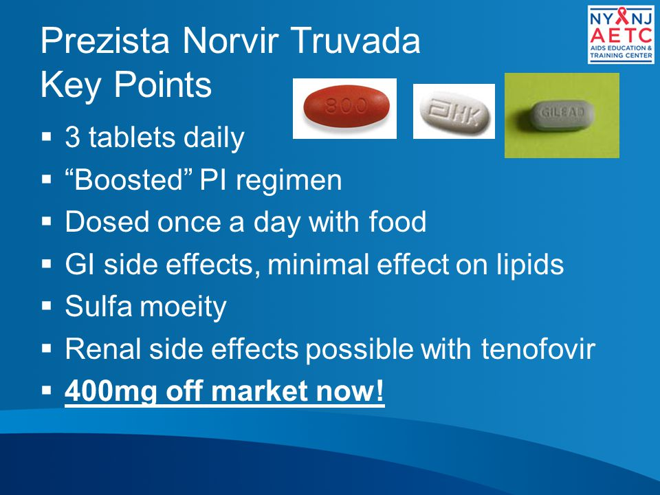 Prezista Norvir Truvada Key Points  3 tablets daily  Boosted PI regimen  Dosed once a day with food  GI side effects, minimal effect on lipids  Sulfa moeity  Renal side effects possible with tenofovir  400mg off market now!