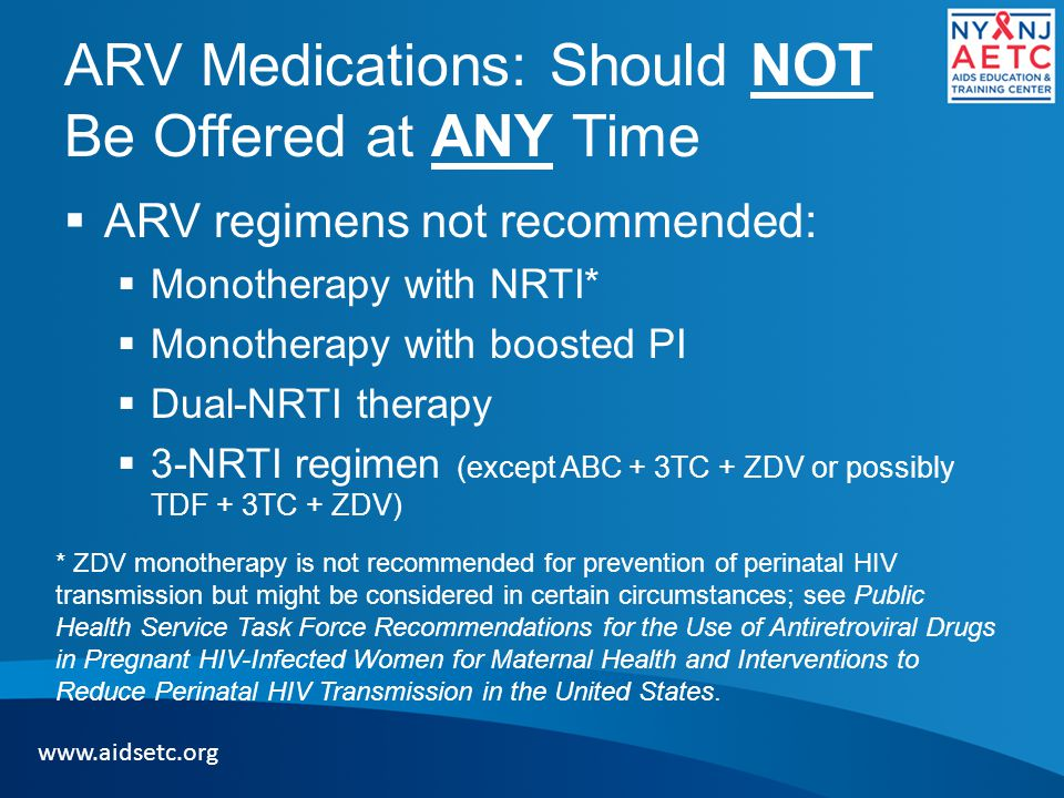 ARV Medications: Should NOT Be Offered at ANY Time  ARV regimens not recommended:  Monotherapy with NRTI*  Monotherapy with boosted PI  Dual-NRTI therapy  3-NRTI regimen (except ABC + 3TC + ZDV or possibly TDF + 3TC + ZDV) www.aidsetc.org * ZDV monotherapy is not recommended for prevention of perinatal HIV transmission but might be considered in certain circumstances; see Public Health Service Task Force Recommendations for the Use of Antiretroviral Drugs in Pregnant HIV-Infected Women for Maternal Health and Interventions to Reduce Perinatal HIV Transmission in the United States.