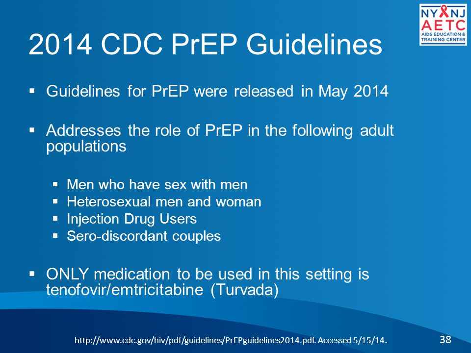 2014 CDC PrEP Guidelines  Guidelines for PrEP were released in May 2014  Addresses the role of PrEP in the following adult populations  Men who have sex with men  Heterosexual men and woman  Injection Drug Users  Sero-discordant couples  ONLY medication to be used in this setting is tenofovir/emtricitabine (Turvada) 38 http://www.cdc.gov/hiv/pdf/guidelines/PrEPguidelines2014.pdf.