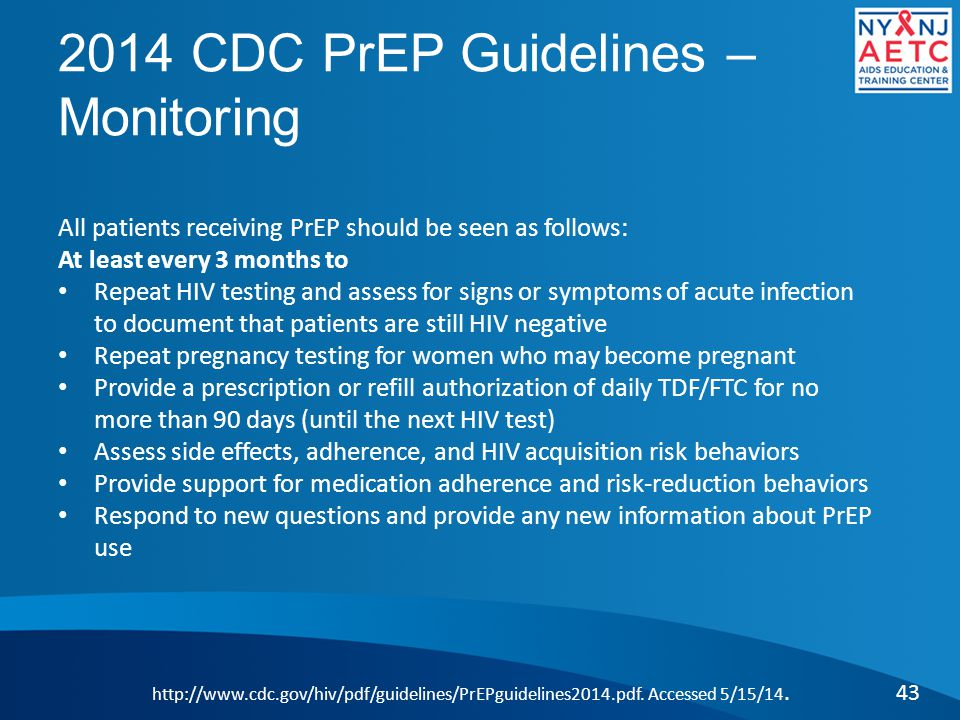 2014 CDC PrEP Guidelines – Monitoring 43 http://www.cdc.gov/hiv/pdf/guidelines/PrEPguidelines2014.pdf. Accessed 5/15/14. All patients receiving PrEP s