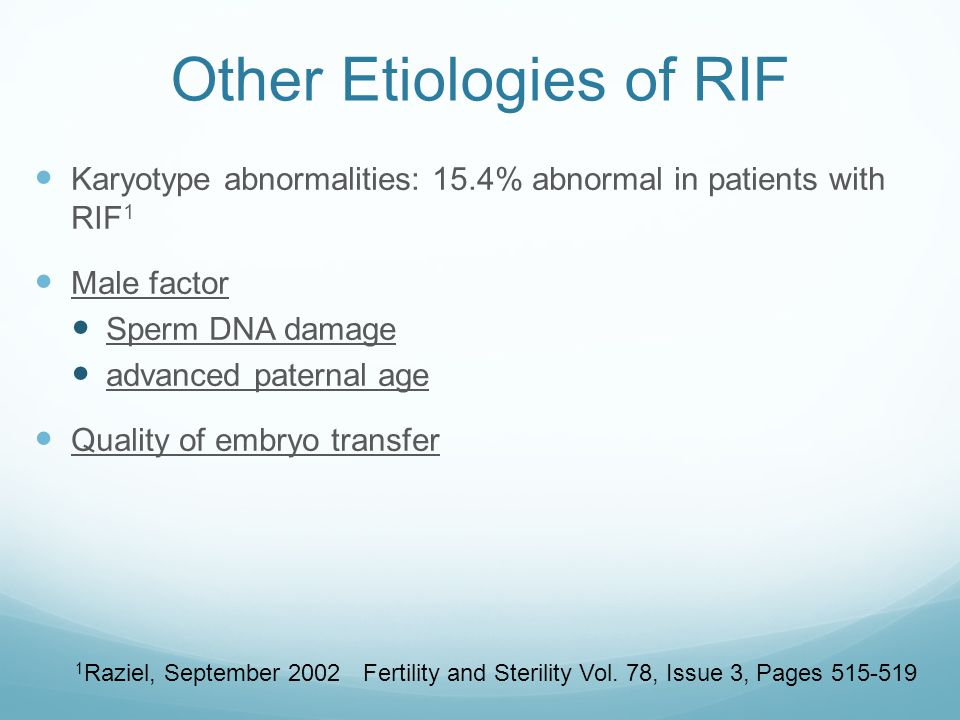 Other Etiologies of RIF Karyotype abnormalities: 15.4% abnormal in patients with RIF 1 Male factor Sperm DNA damage advanced paternal age Quality of e