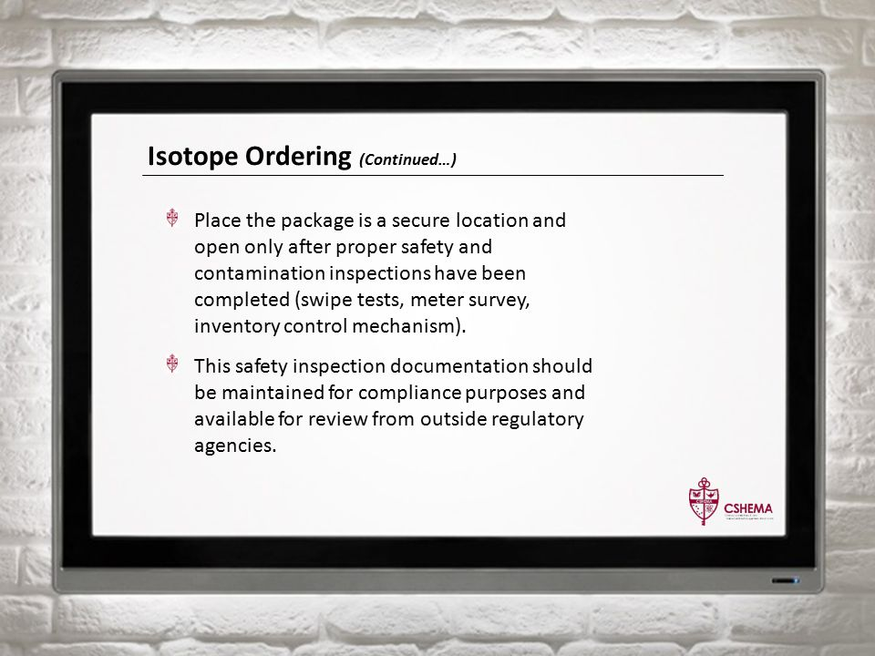Isotope Ordering (Continued…) Place the package is a secure location and open only after proper safety and contamination inspections have been completed (swipe tests, meter survey, inventory control mechanism).