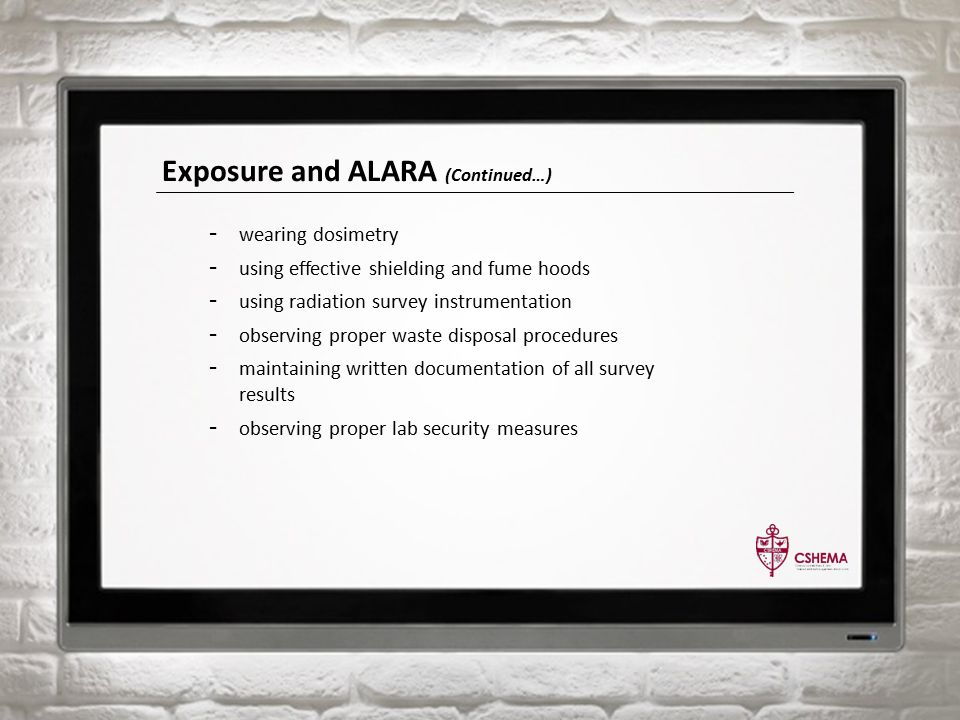 Exposure and ALARA (Continued…) - wearing dosimetry - using effective shielding and fume hoods - using radiation survey instrumentation - observing proper waste disposal procedures - maintaining written documentation of all survey results - observing proper lab security measures