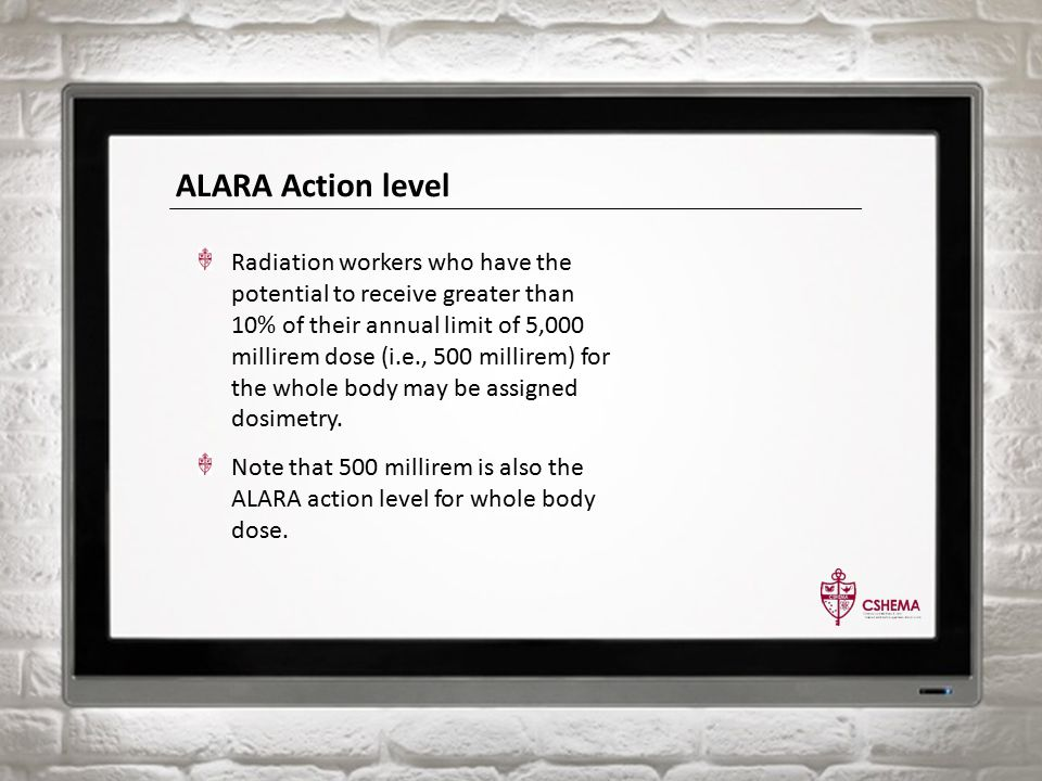 ALARA Action level Radiation workers who have the potential to receive greater than 10% of their annual limit of 5,000 millirem dose (i.e., 500 millirem) for the whole body may be assigned dosimetry.