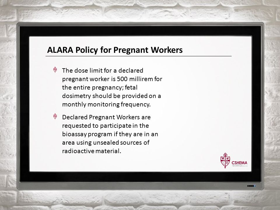 ALARA Policy for Pregnant Workers The dose limit for a declared pregnant worker is 500 millirem for the entire pregnancy; fetal dosimetry should be provided on a monthly monitoring frequency.
