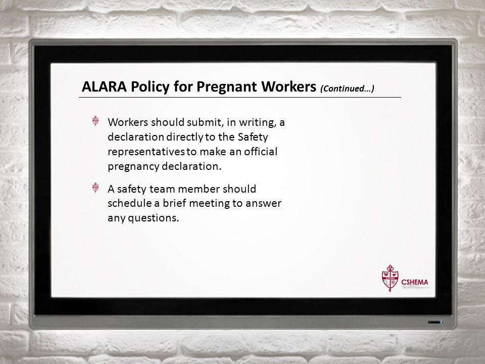 ALARA Policy for Pregnant Workers (Continued…) Workers should submit, in writing, a declaration directly to the Safety representatives to make an official pregnancy declaration.