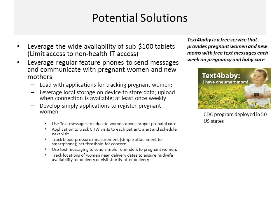 Potential Solutions Leverage the wide availability of sub-$100 tablets (Limit access to non-health IT access) Leverage regular feature phones to send messages and communicate with pregnant women and new mothers – Load with applications for tracking pregnant women; – Leverage local storage on device to store data; upload when connection is available; at least once weekly – Develop simply applications to register pregnant women Use Text messages to educate women about proper prenatal care Application to track CHW visits to each patient; alert and schedule next visit Track blood pressure measurement (simple attachment to smartphone); set threshold for concern Use text messaging to send simple reminders to pregnant women; Track locations of women near delivery dates to ensure midwife availability for delivery or visit shortly after delivery CDC program deployed in 50 US states Text4baby is a free service that provides pregnant women and new moms with free text messages each week on pregnancy and baby care.