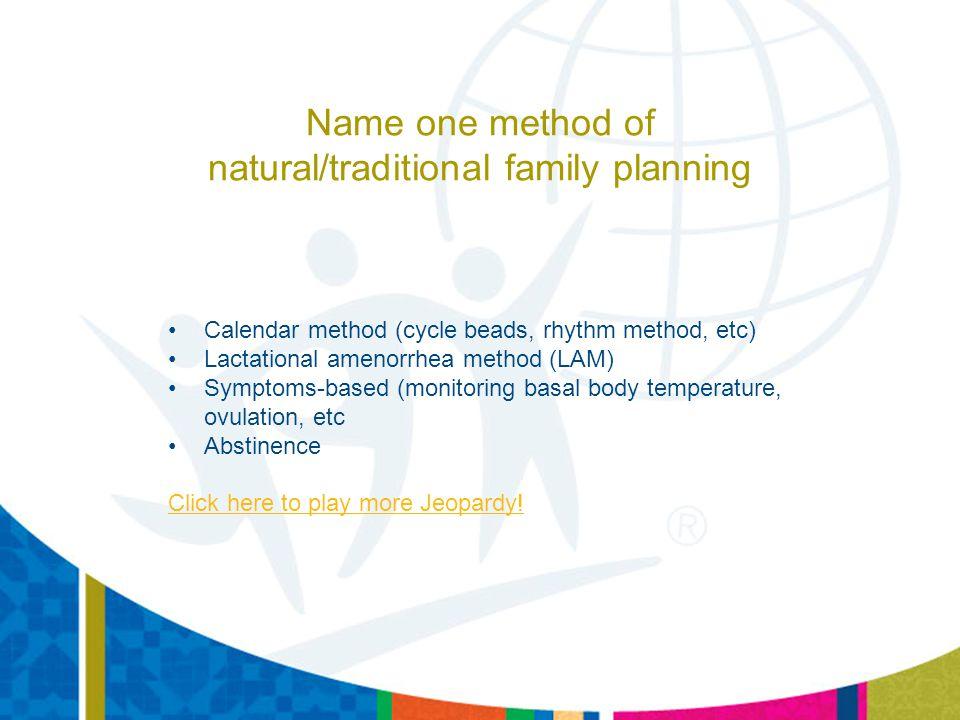 Name one method of natural/traditional family planning Calendar method (cycle beads, rhythm method, etc) Lactational amenorrhea method (LAM) Symptoms-