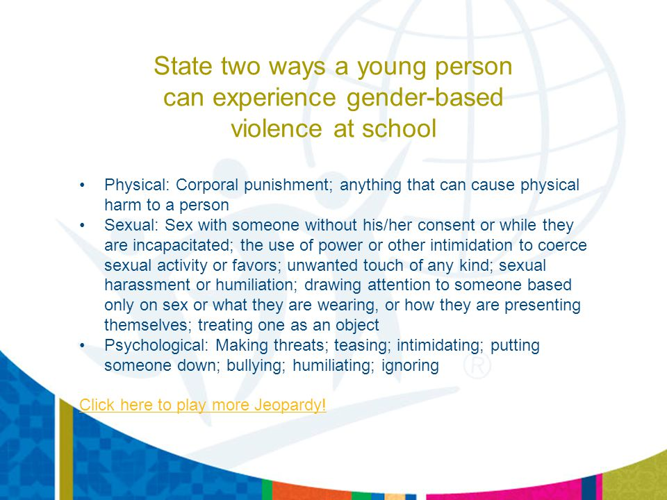 State two ways a young person can experience gender-based violence at school Physical: Corporal punishment; anything that can cause physical harm to a