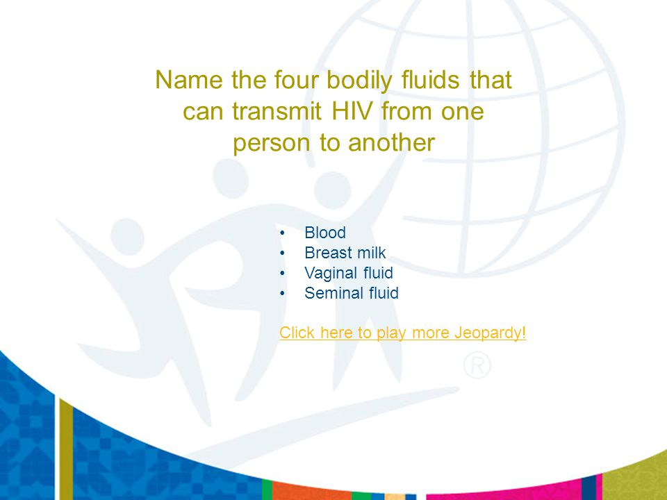 Name the four bodily fluids that can transmit HIV from one person to another Blood Breast milk Vaginal fluid Seminal fluid Click here to play more Jeo