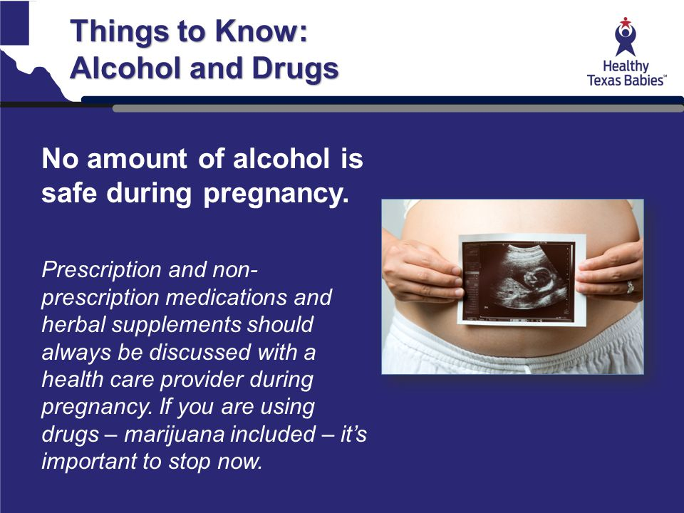 Things to Know: Alcohol and Drugs No amount of alcohol is safe during pregnancy. Prescription and non- prescription medications and herbal supplements