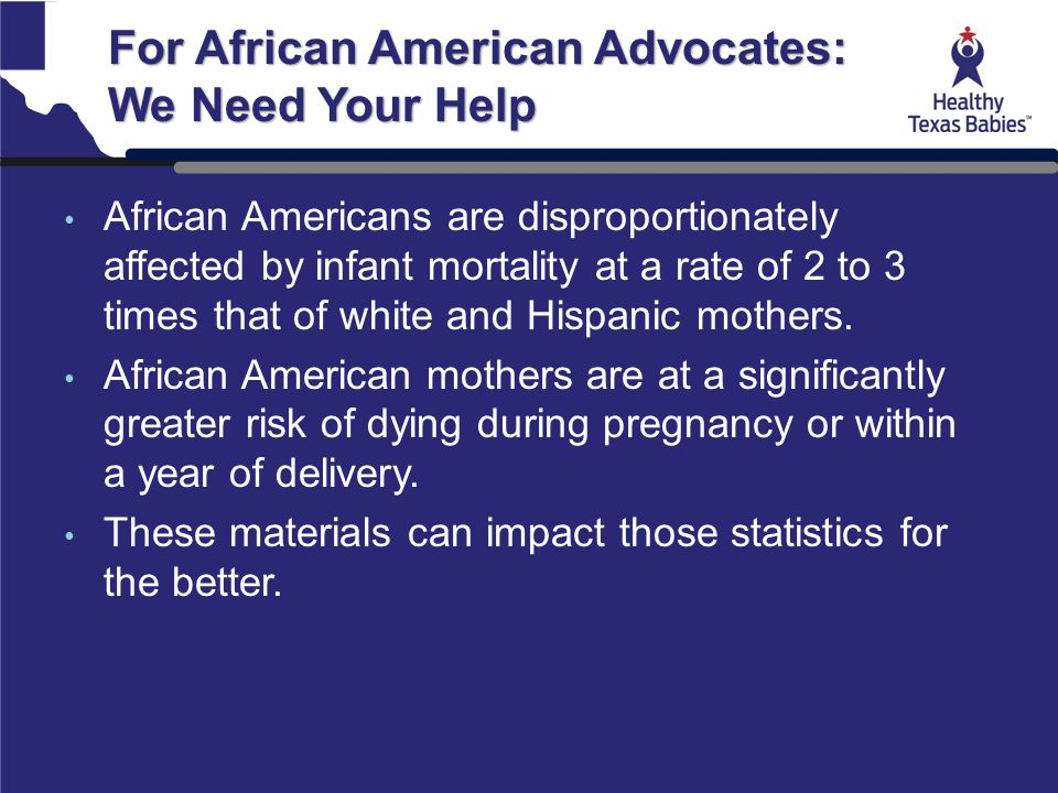 For African American Advocates: We Need Your Help African Americans are disproportionately affected by infant mortality at a rate of 2 to 3 times that