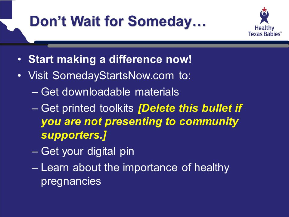 Don't Wait for Someday… Start making a difference now! Visit SomedayStartsNow.com to: –Get downloadable materials –Get printed toolkits [Delete this b