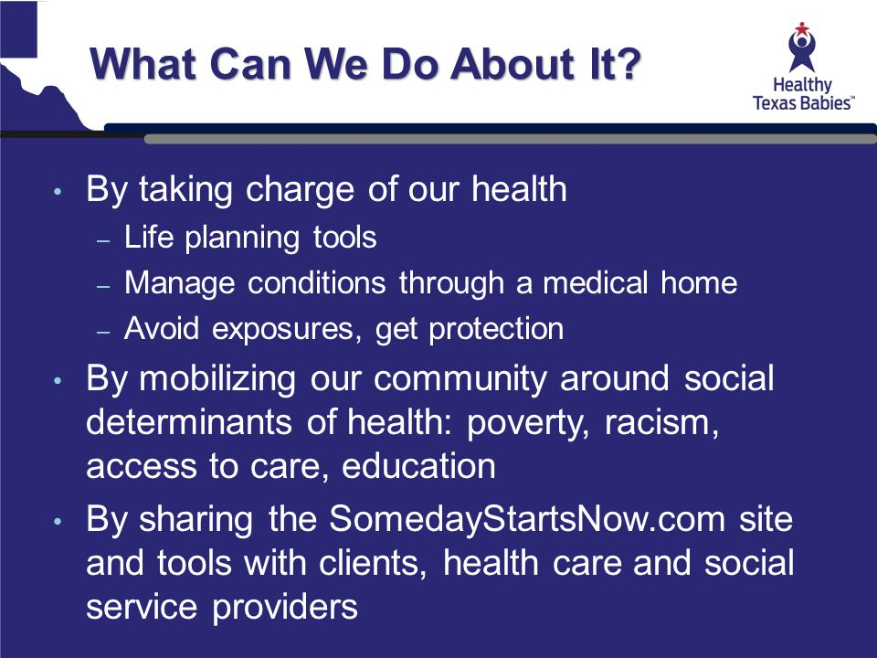 What Can We Do About It? By taking charge of our health – Life planning tools – Manage conditions through a medical home – Avoid exposures, get protec