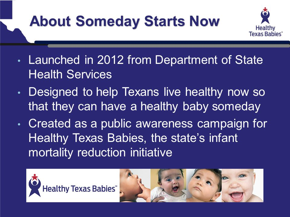 About Someday Starts Now Launched in 2012 from Department of State Health Services Designed to help Texans live healthy now so that they can have a he