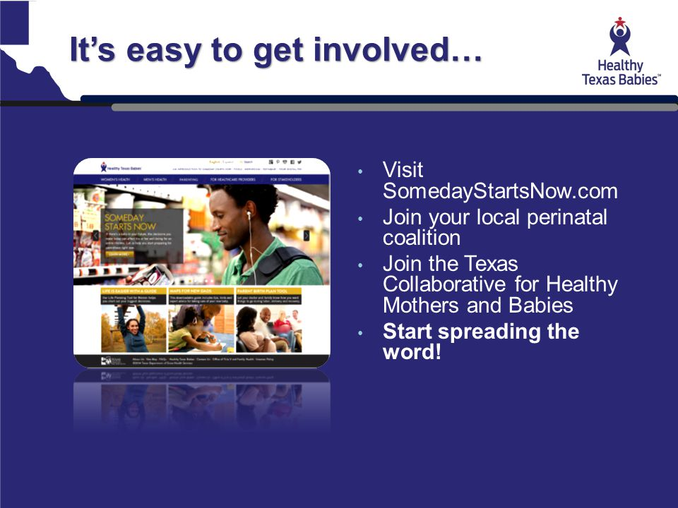 It's easy to get involved… Visit SomedayStartsNow.com Join your local perinatal coalition Join the Texas Collaborative for Healthy Mothers and Babies