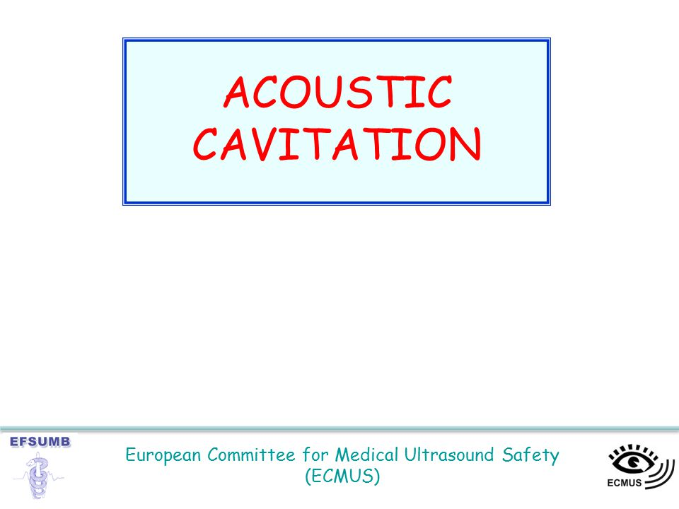 European Committee for Medical Ultrasound Safety (ECMUS) ACOUSTIC CAVITATION