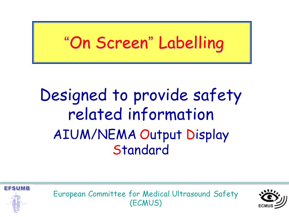 European Committee for Medical Ultrasound Safety (ECMUS) On Screen Labelling Designed to provide safety related information AIUM/NEMA Output Display Standard