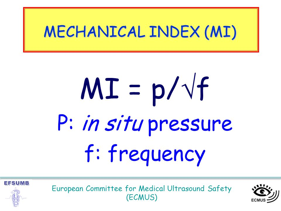 European Committee for Medical Ultrasound Safety (ECMUS) MI = p/  f P: in situ pressure f: frequency MECHANICAL INDEX (MI)