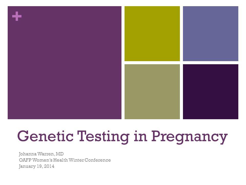 + Genetic Testing in Pregnancy Johanna Warren, MD OAFP Women's Health Winter Conference January 19, 2014