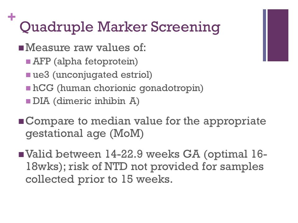 + Quadruple Marker Screening Measure raw values of: AFP (alpha fetoprotein) ue3 (unconjugated estriol) hCG (human chorionic gonadotropin) DIA (dimeric