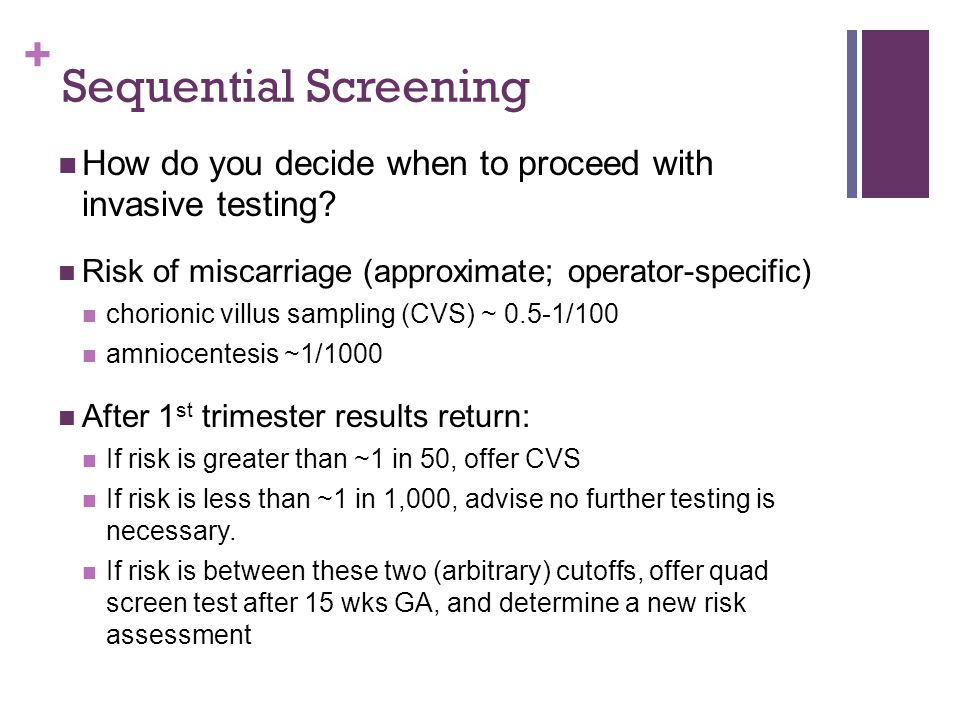+ Sequential Screening How do you decide when to proceed with invasive testing? Risk of miscarriage (approximate; operator-specific) chorionic villus