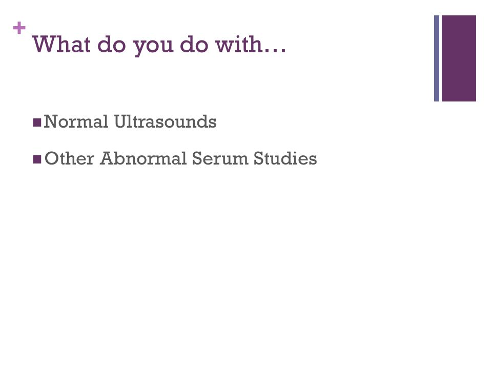 + What do you do with… Normal Ultrasounds Other Abnormal Serum Studies