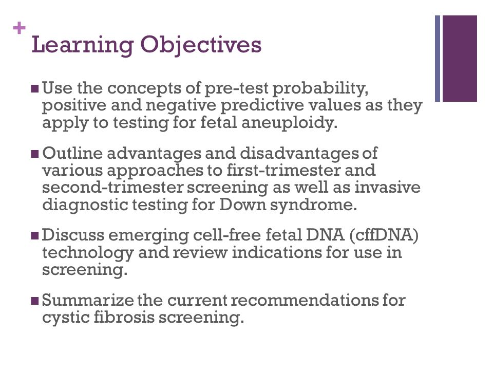 + Learning Objectives Use the concepts of pre-test probability, positive and negative predictive values as they apply to testing for fetal aneuploidy.