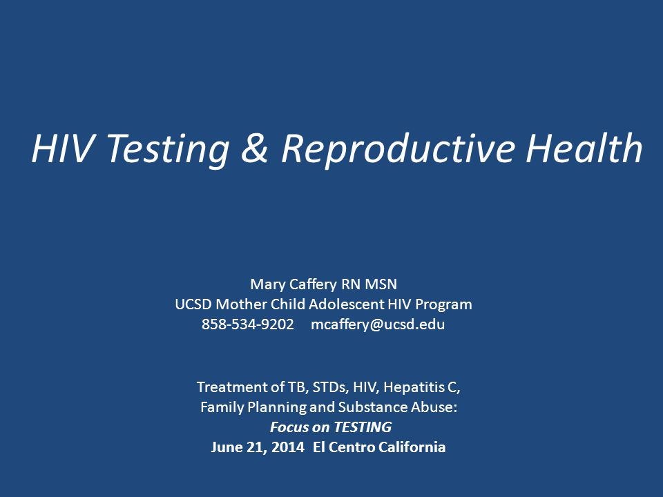 HIV Testing & Reproductive Health Treatment of TB, STDs, HIV, Hepatitis C, Family Planning and Substance Abuse: Focus on TESTING June 21, 2014 El Centro California Mary Caffery RN MSN UCSD Mother Child Adolescent HIV Program 858-534-9202 mcaffery@ucsd.edu