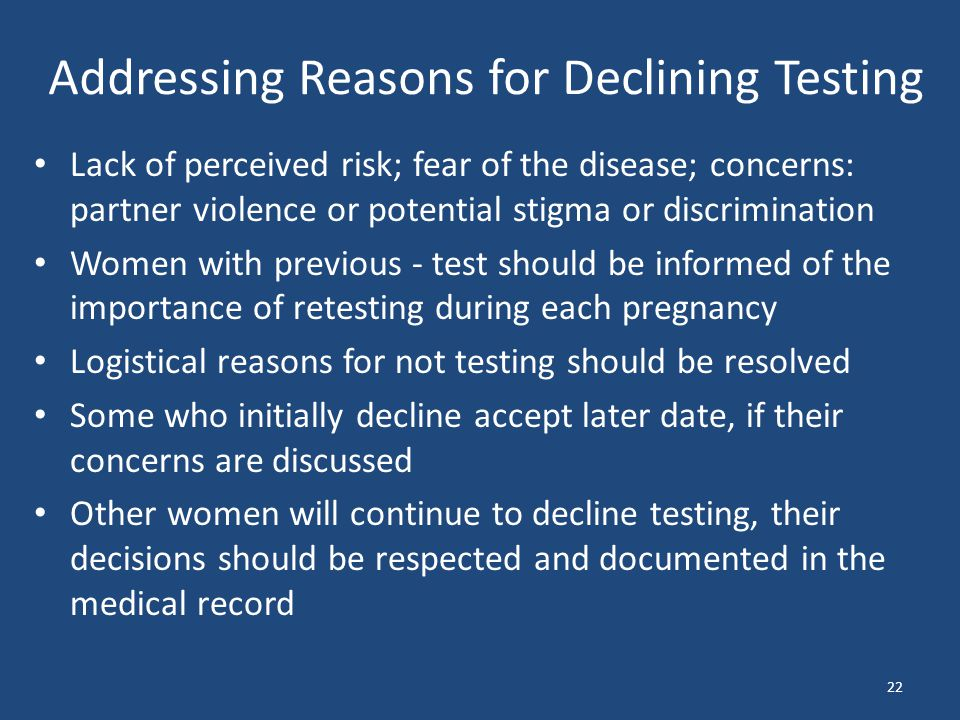 Addressing Reasons for Declining Testing Lack of perceived risk; fear of the disease; concerns: partner violence or potential stigma or discrimination Women with previous - test should be informed of the importance of retesting during each pregnancy Logistical reasons for not testing should be resolved Some who initially decline accept later date, if their concerns are discussed Other women will continue to decline testing, their decisions should be respected and documented in the medical record 22