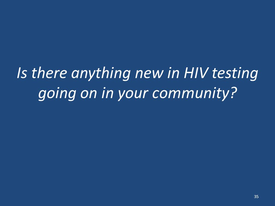 Is there anything new in HIV testing going on in your community 35