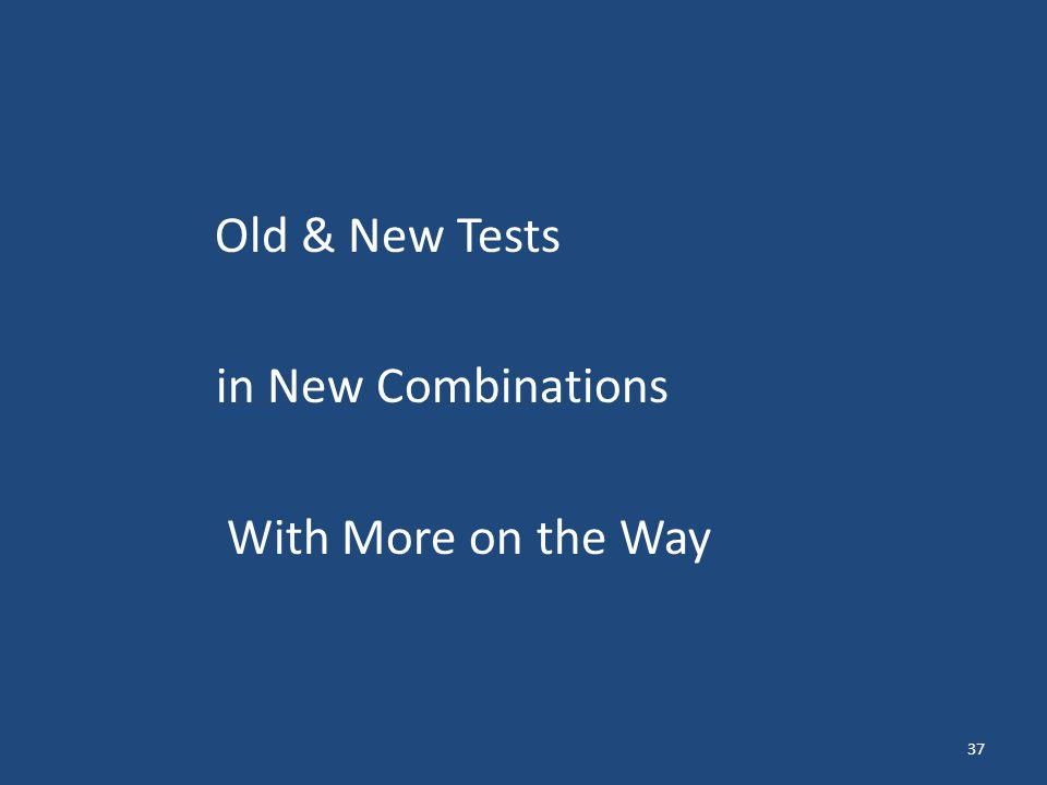 Old & New Tests in New Combinations With More on the Way 37