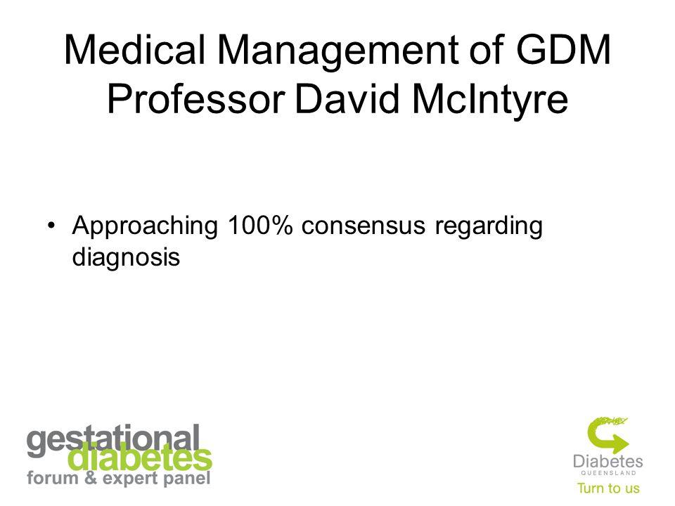 Medical Management of GDM Professor David McIntyre Approaching 100% consensus regarding diagnosis