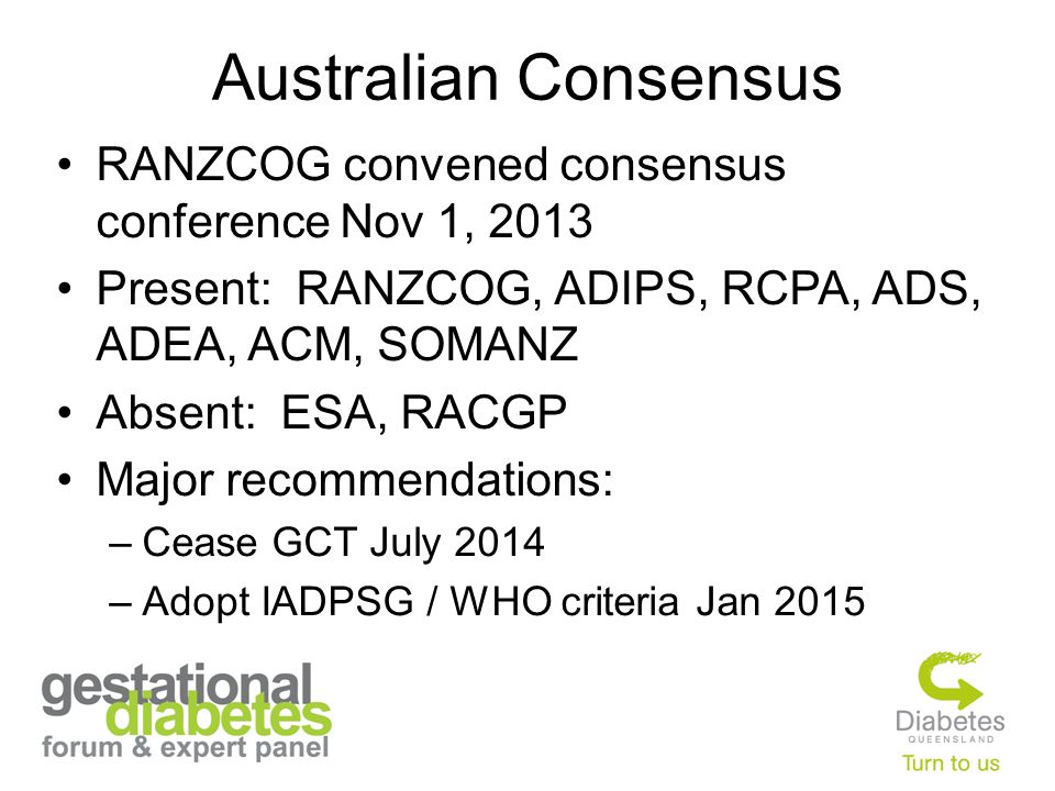 Australian Consensus RANZCOG convened consensus conference Nov 1, 2013 Present: RANZCOG, ADIPS, RCPA, ADS, ADEA, ACM, SOMANZ Absent: ESA, RACGP Major recommendations: –Cease GCT July 2014 –Adopt IADPSG / WHO criteria Jan 2015