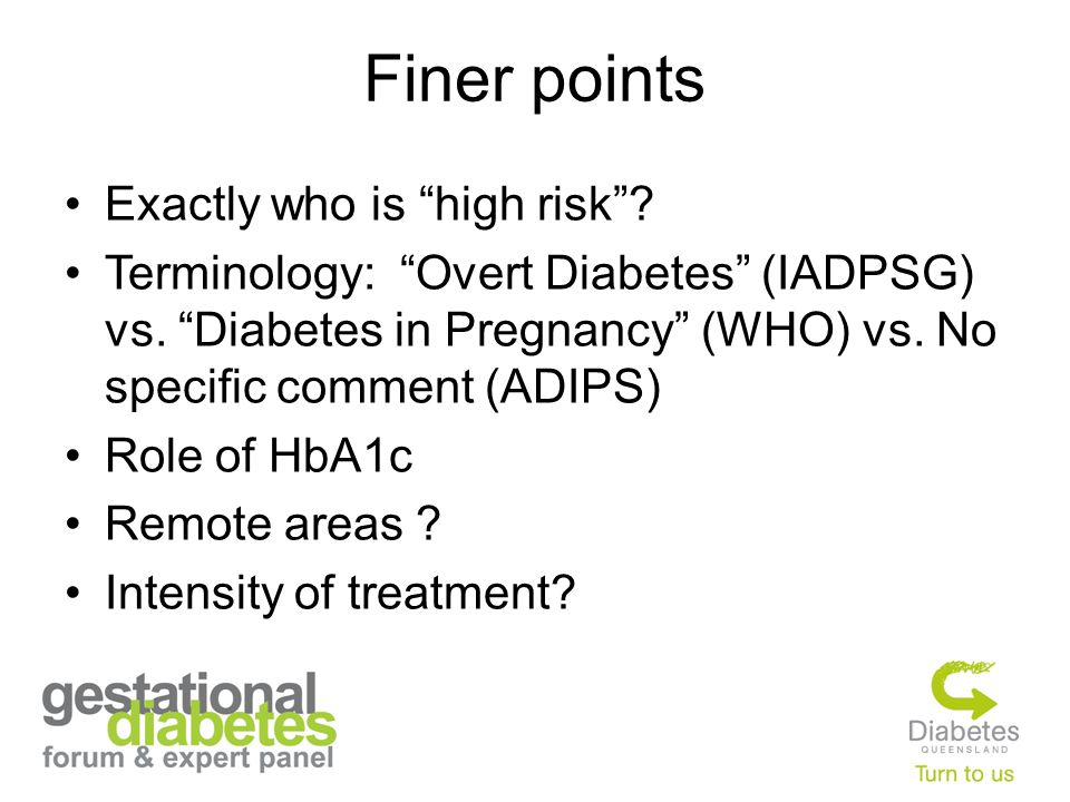 Finer points Exactly who is high risk . Terminology: Overt Diabetes (IADPSG) vs.