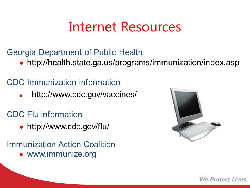 Internet Resources Georgia Department of Public Health http://health.state.ga.us/programs/immunization/index.asp CDC Immunization information http://www.cdc.gov/vaccines/ CDC Flu information http://www.cdc.gov/flu/ Immunization Action Coalition www.immunize.org