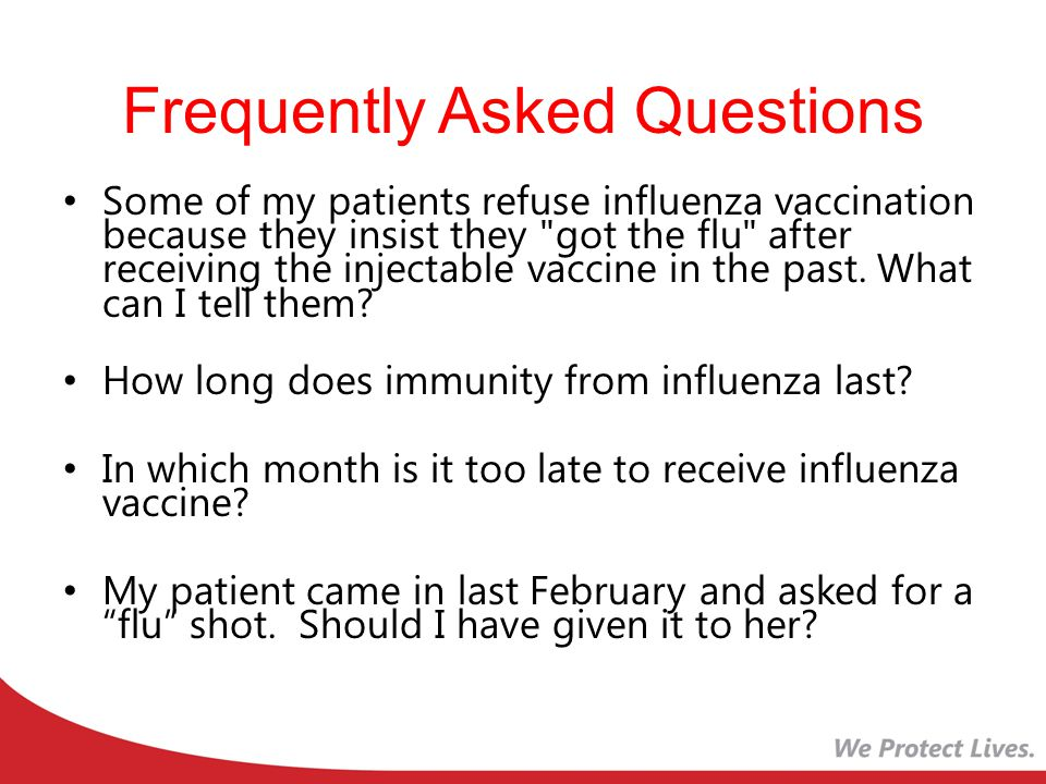 Frequently Asked Questions Some of my patients refuse influenza vaccination because they insist they got the flu after receiving the injectable vaccine in the past.