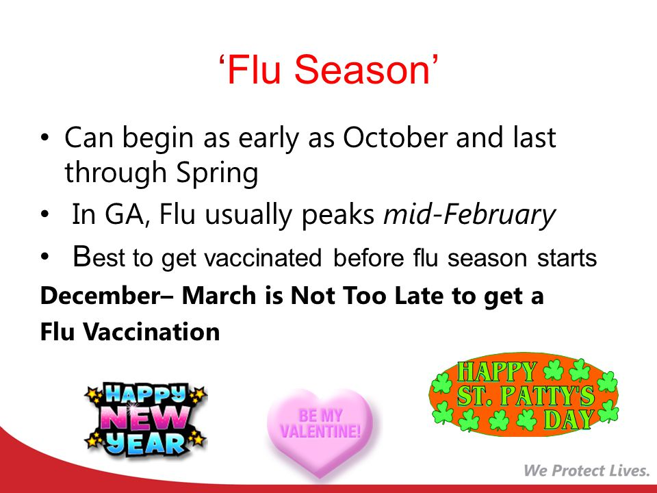 'Flu Season' Can begin as early as October and last through Spring In GA, Flu usually peaks mid-February B est to get vaccinated before flu season starts December– March is Not Too Late to get a Flu Vaccination