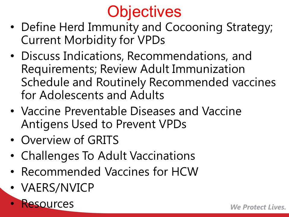 Objectives Define Herd Immunity and Cocooning Strategy; Current Morbidity for VPDs Discuss Indications, Recommendations, and Requirements; Review Adult Immunization Schedule and Routinely Recommended vaccines for Adolescents and Adults Vaccine Preventable Diseases and Vaccine Antigens Used to Prevent VPDs Overview of GRITS Challenges To Adult Vaccinations Recommended Vaccines for HCW VAERS/NVICP Resources