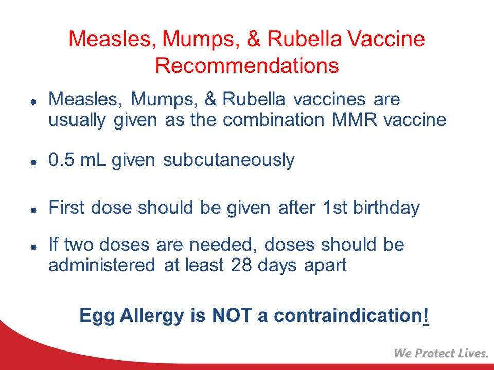 Measles, Mumps, & Rubella Vaccine Recommendations Measles, Mumps, & Rubella vaccines are usually given as the combination MMR vaccine 0.5 mL given subcutaneously First dose should be given after 1st birthday If two doses are needed, doses should be administered at least 28 days apart Egg Allergy is NOT a contraindication!