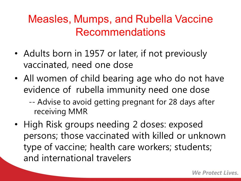 Measles, Mumps, and Rubella Vaccine Recommendations Adults born in 1957 or later, if not previously vaccinated, need one dose All women of child bearing age who do not have evidence of rubella immunity need one dose -- Advise to avoid getting pregnant for 28 days after receiving MMR High Risk groups needing 2 doses: exposed persons; those vaccinated with killed or unknown type of vaccine; health care workers; students; and international travelers